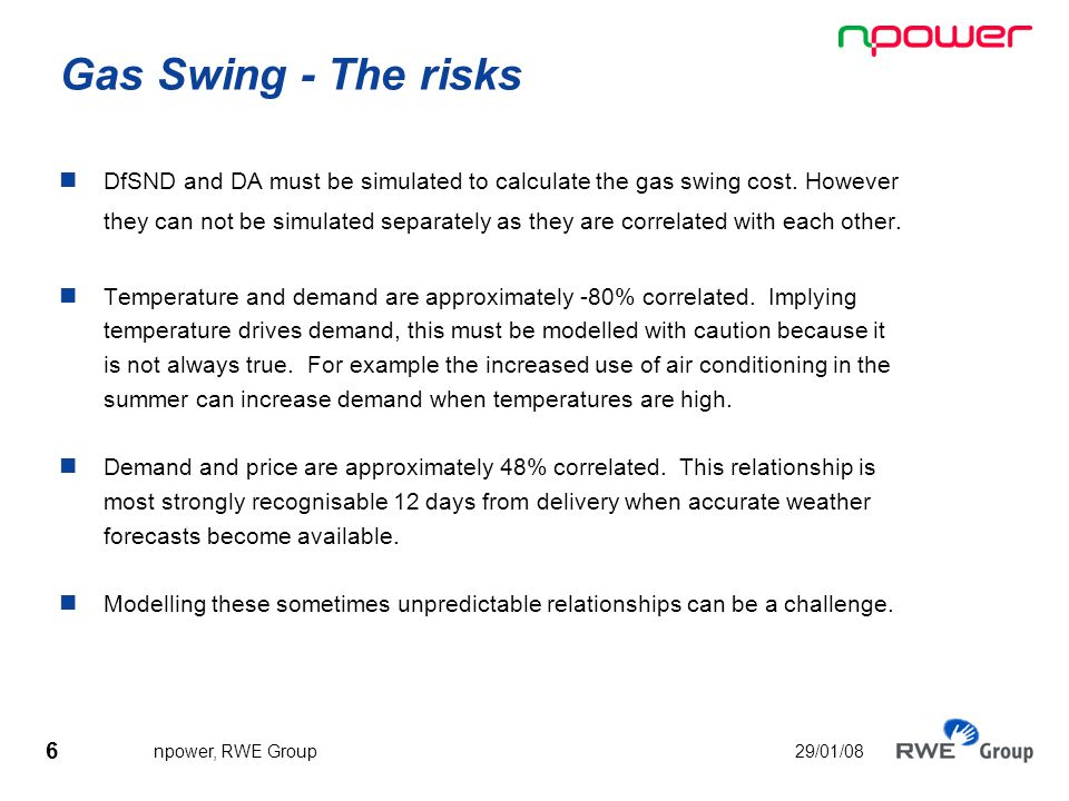 6 npower, RWE Group 29/01/08 Gas Swing - The risks DfSND and DA must be simulated to calculate the gas swing cost.