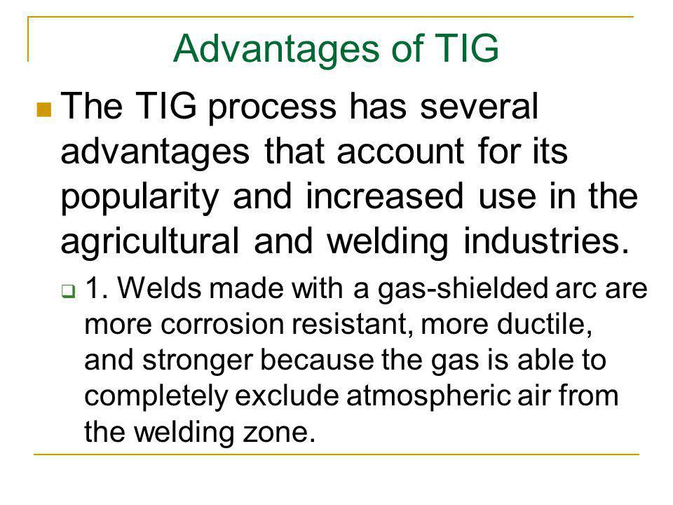 Advantages of TIG The TIG process has several advantages that account for its popularity and increased use in the agricultural and welding industries.