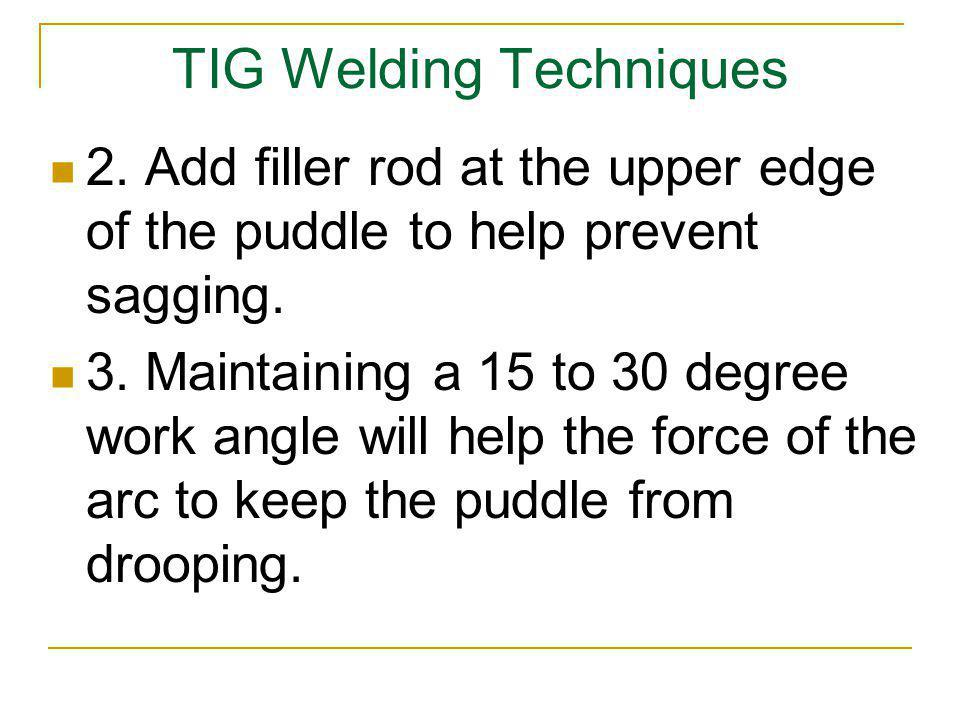 TIG Welding Techniques 2. Add filler rod at the upper edge of the puddle to help prevent sagging. 3. Maintaining a 15 to 30 degree work angle will hel