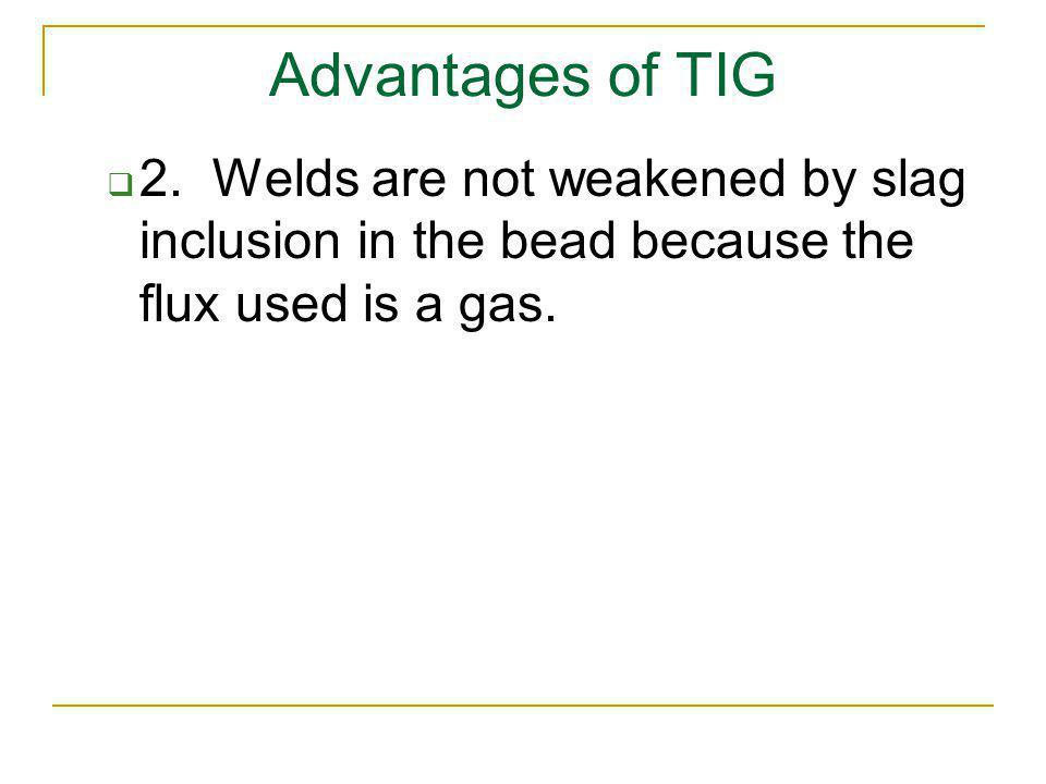 Advantages of TIG 2. Welds are not weakened by slag inclusion in the bead because the flux used is a gas.