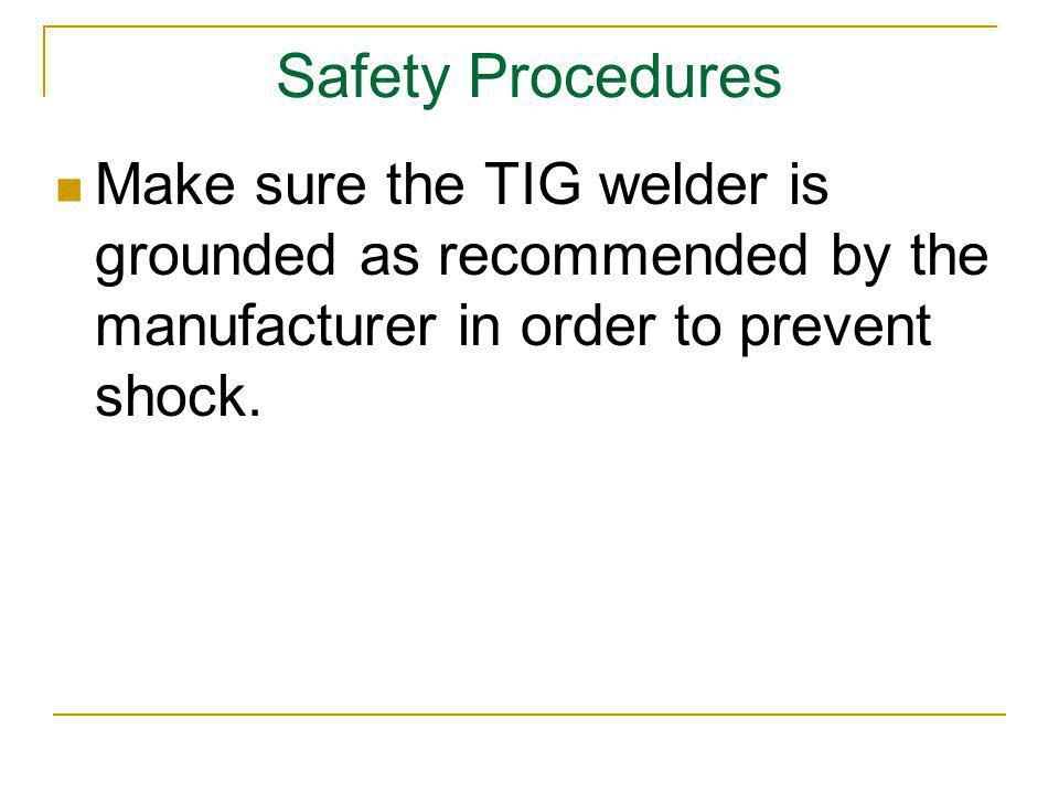 Safety Procedures Make sure the TIG welder is grounded as recommended by the manufacturer in order to prevent shock.