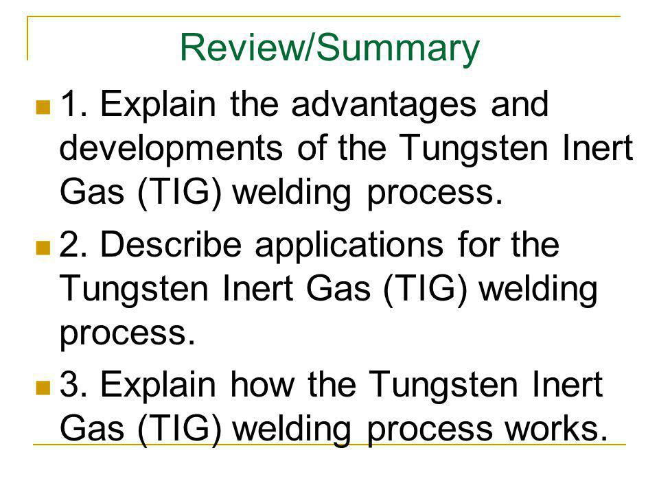 Review/Summary 1. Explain the advantages and developments of the Tungsten Inert Gas (TIG) welding process. 2. Describe applications for the Tungsten I