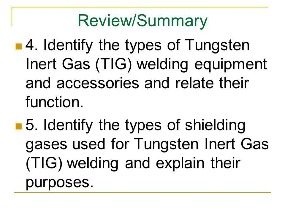 Review/Summary 4. Identify the types of Tungsten Inert Gas (TIG) welding equipment and accessories and relate their function. 5. Identify the types of
