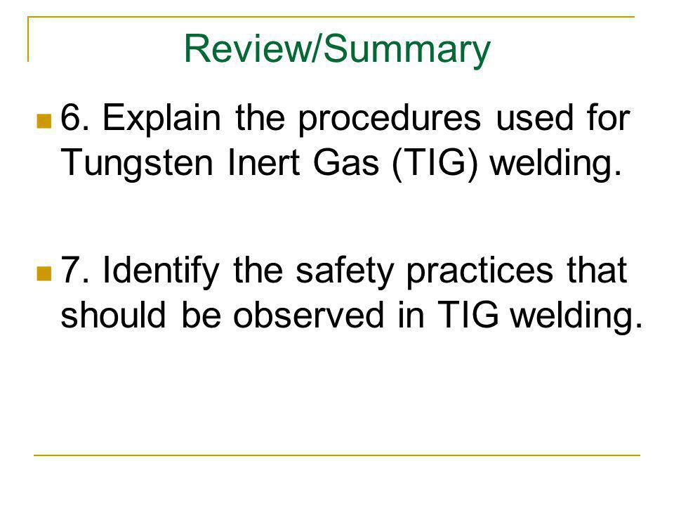Review/Summary 6. Explain the procedures used for Tungsten Inert Gas (TIG) welding. 7. Identify the safety practices that should be observed in TIG we