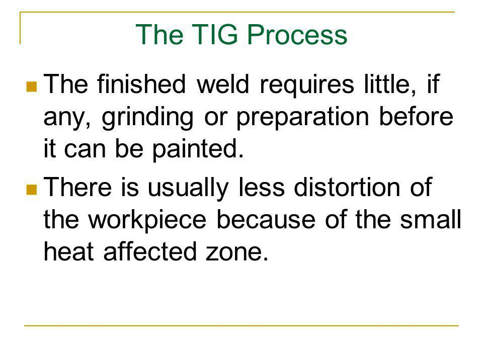 The TIG Process The finished weld requires little, if any, grinding or preparation before it can be painted. There is usually less distortion of the w