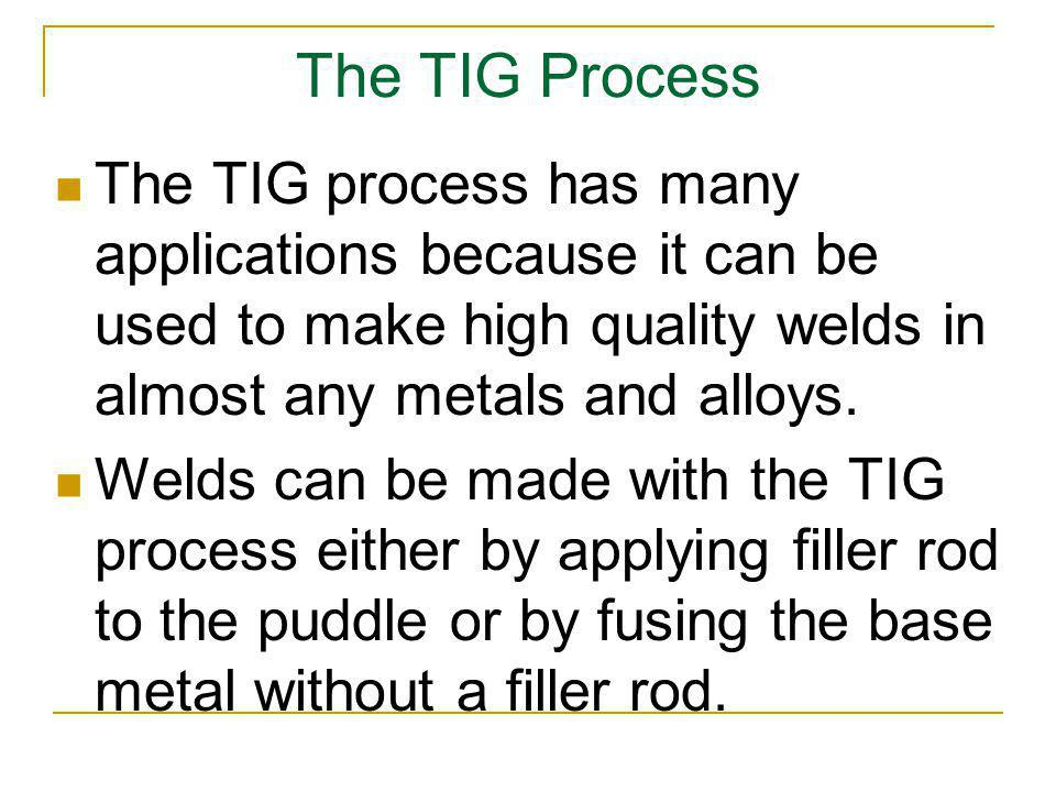 The TIG Process The TIG process has many applications because it can be used to make high quality welds in almost any metals and alloys. Welds can be