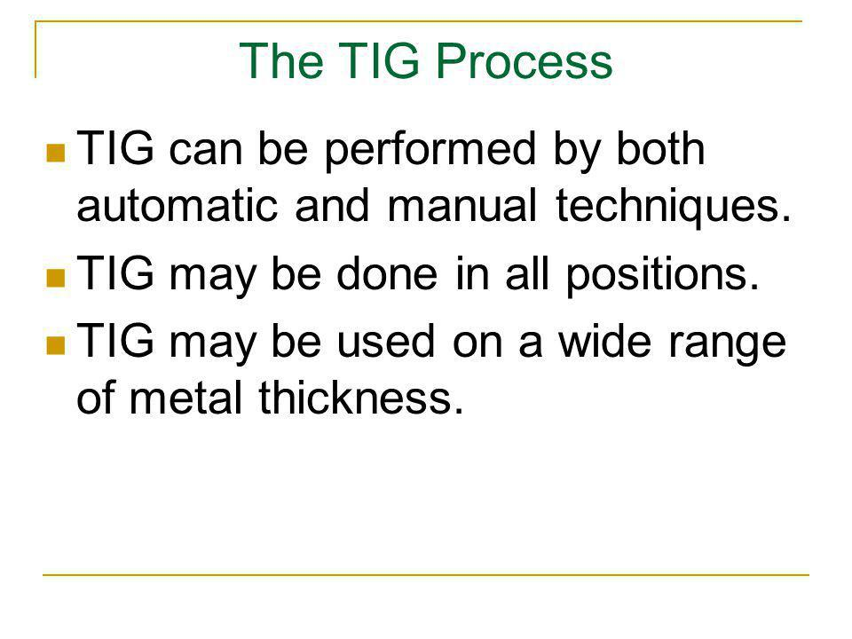The TIG Process TIG can be performed by both automatic and manual techniques. TIG may be done in all positions. TIG may be used on a wide range of met
