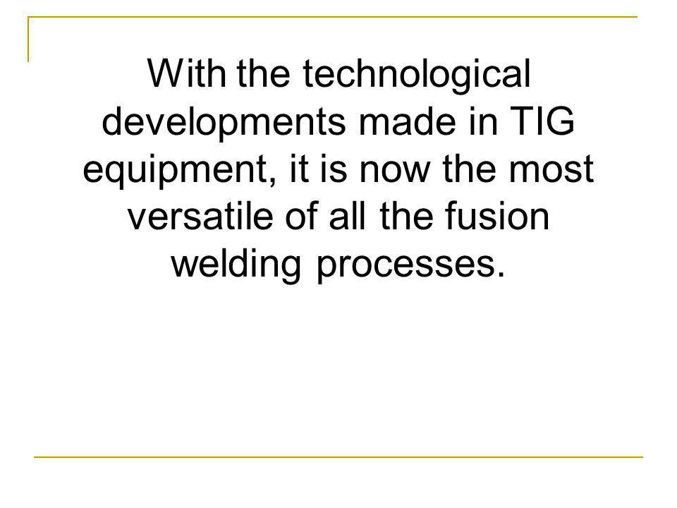 With the technological developments made in TIG equipment, it is now the most versatile of all the fusion welding processes.