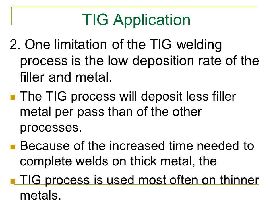 TIG Application 2. One limitation of the TIG welding process is the low deposition rate of the filler and metal. The TIG process will deposit less fil
