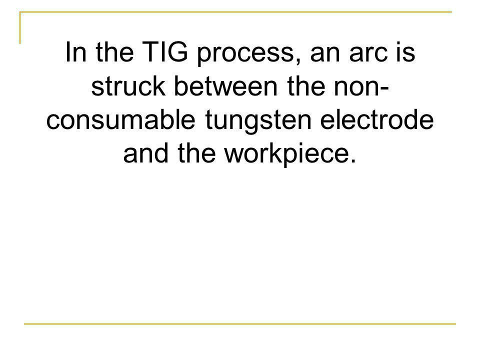 In the TIG process, an arc is struck between the non- consumable tungsten electrode and the workpiece.