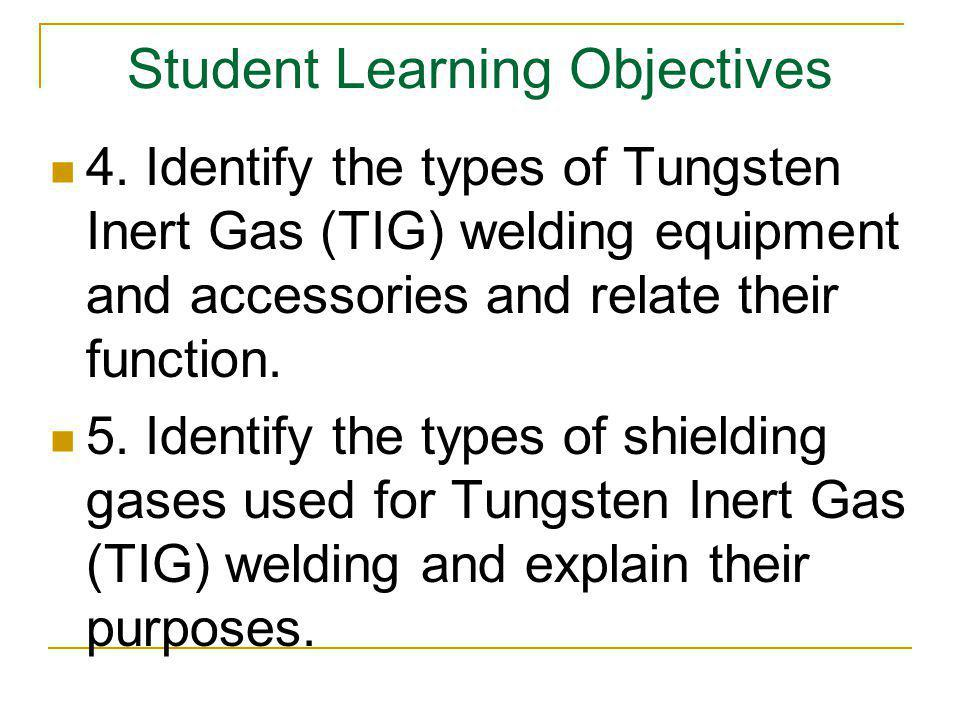 Student Learning Objectives 4. Identify the types of Tungsten Inert Gas (TIG) welding equipment and accessories and relate their function. 5. Identify