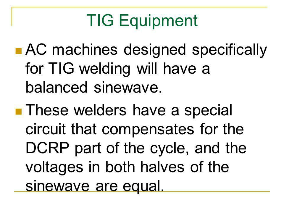 TIG Equipment AC machines designed specifically for TIG welding will have a balanced sinewave. These welders have a special circuit that compensates f