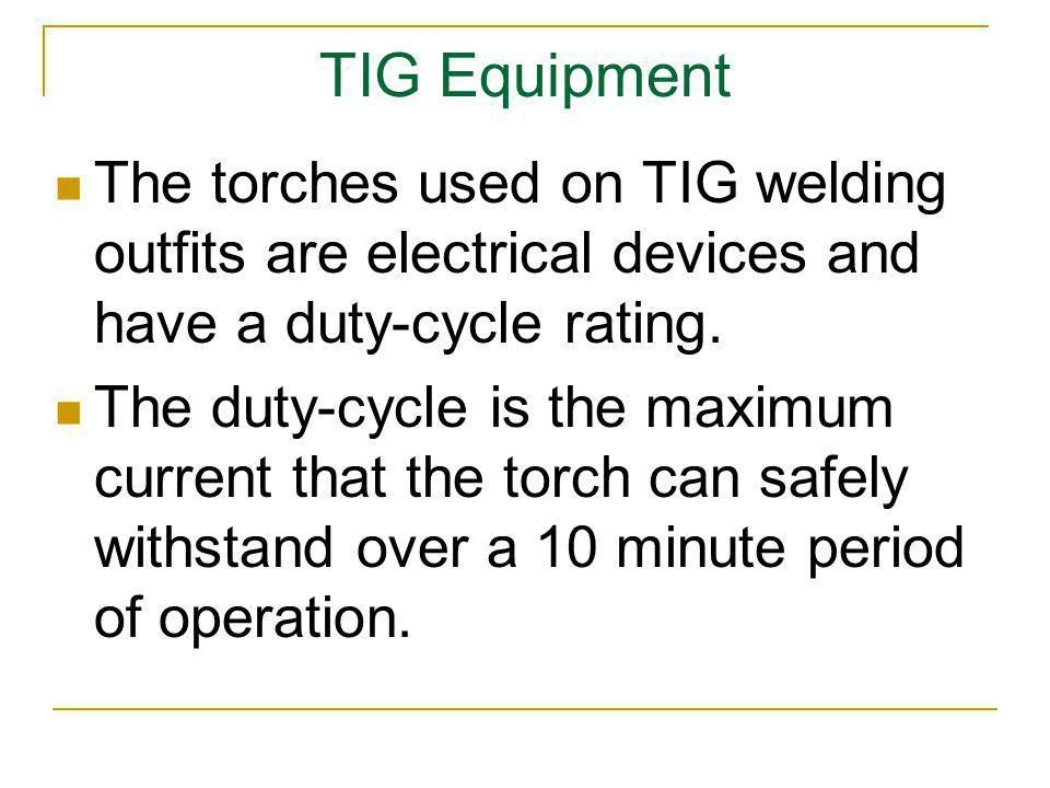 TIG Equipment The torches used on TIG welding outfits are electrical devices and have a duty-cycle rating. The duty-cycle is the maximum current that