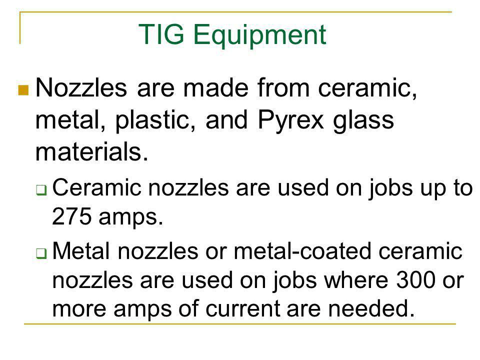 TIG Equipment Nozzles are made from ceramic, metal, plastic, and Pyrex glass materials. Ceramic nozzles are used on jobs up to 275 amps. Metal nozzles