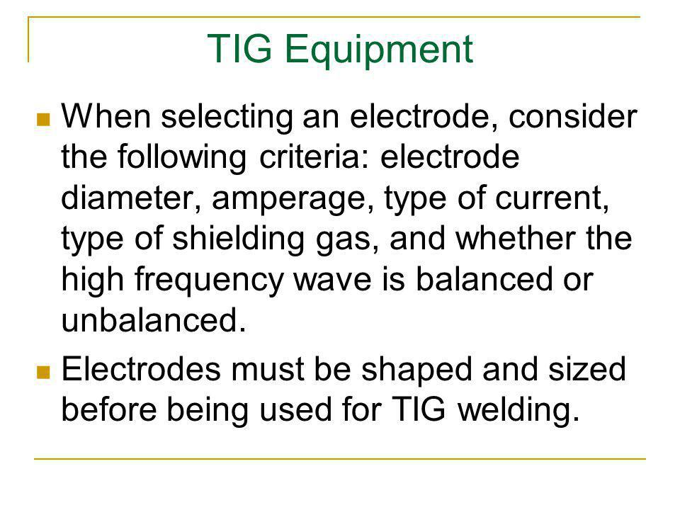 TIG Equipment When selecting an electrode, consider the following criteria: electrode diameter, amperage, type of current, type of shielding gas, and