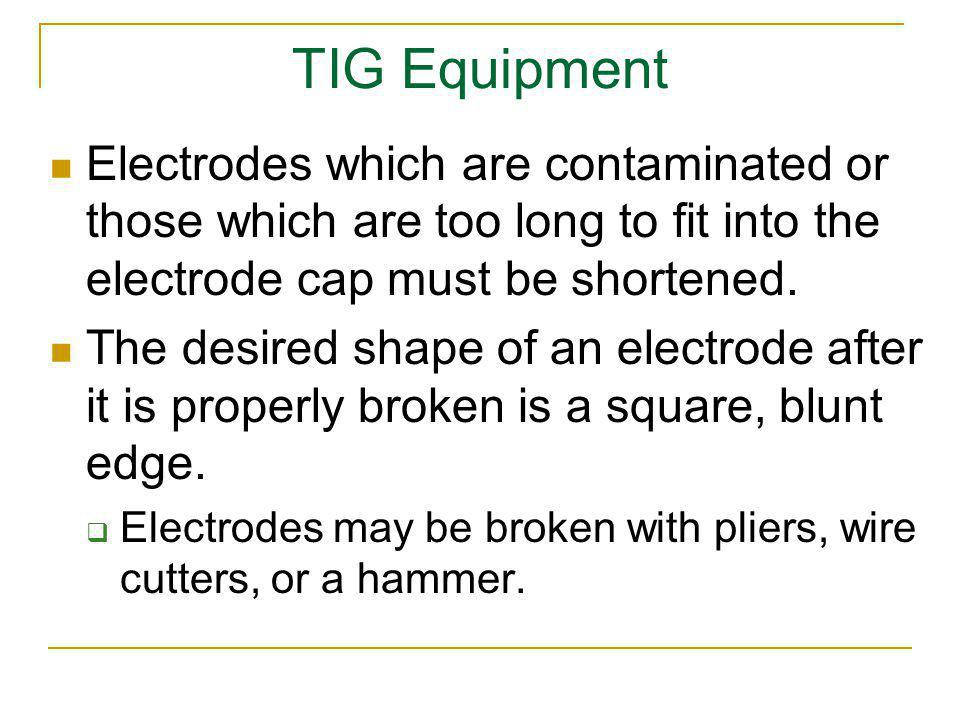 TIG Equipment Electrodes which are contaminated or those which are too long to fit into the electrode cap must be shortened. The desired shape of an e