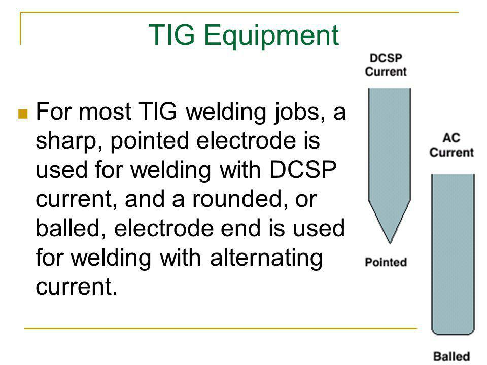 TIG Equipment For most TIG welding jobs, a sharp, pointed electrode is used for welding with DCSP current, and a rounded, or balled, electrode end is