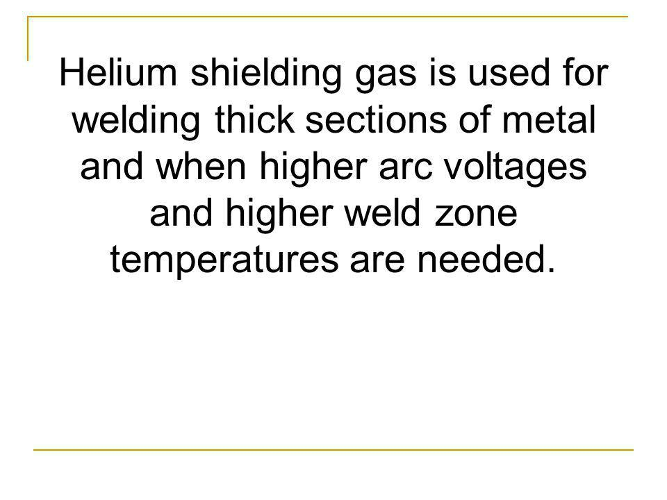Helium shielding gas is used for welding thick sections of metal and when higher arc voltages and higher weld zone temperatures are needed.