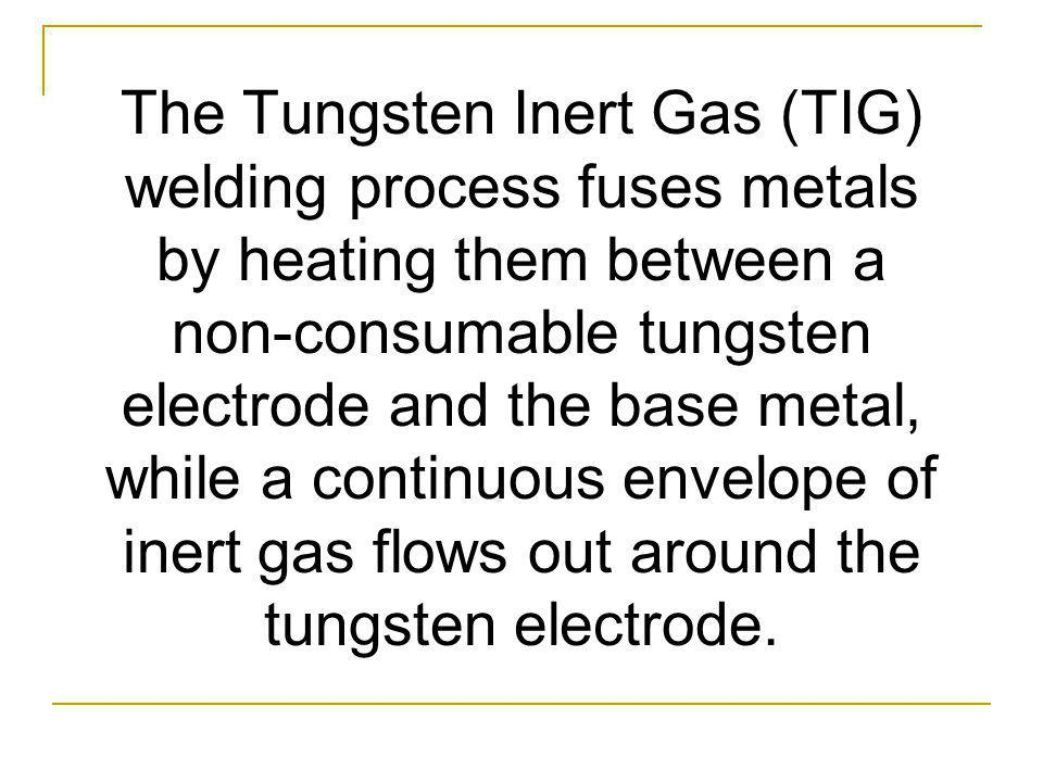 The Tungsten Inert Gas (TIG) welding process fuses metals by heating them between a non-consumable tungsten electrode and the base metal, while a cont