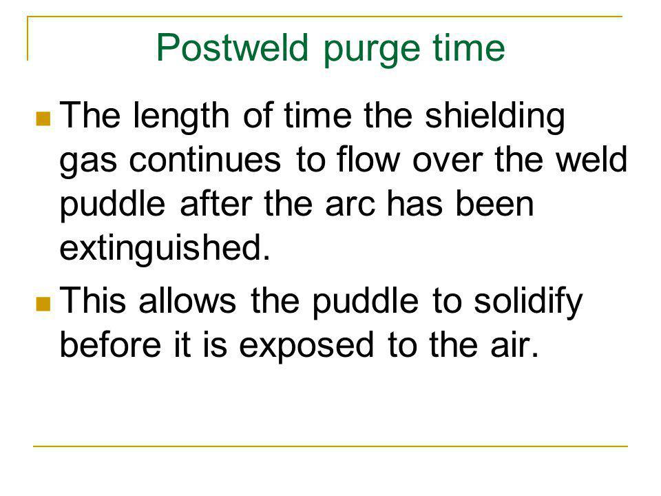 Postweld purge time The length of time the shielding gas continues to flow over the weld puddle after the arc has been extinguished. This allows the p