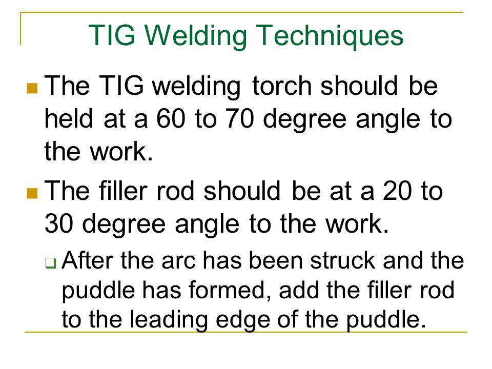 TIG Welding Techniques The TIG welding torch should be held at a 60 to 70 degree angle to the work. The filler rod should be at a 20 to 30 degree angl