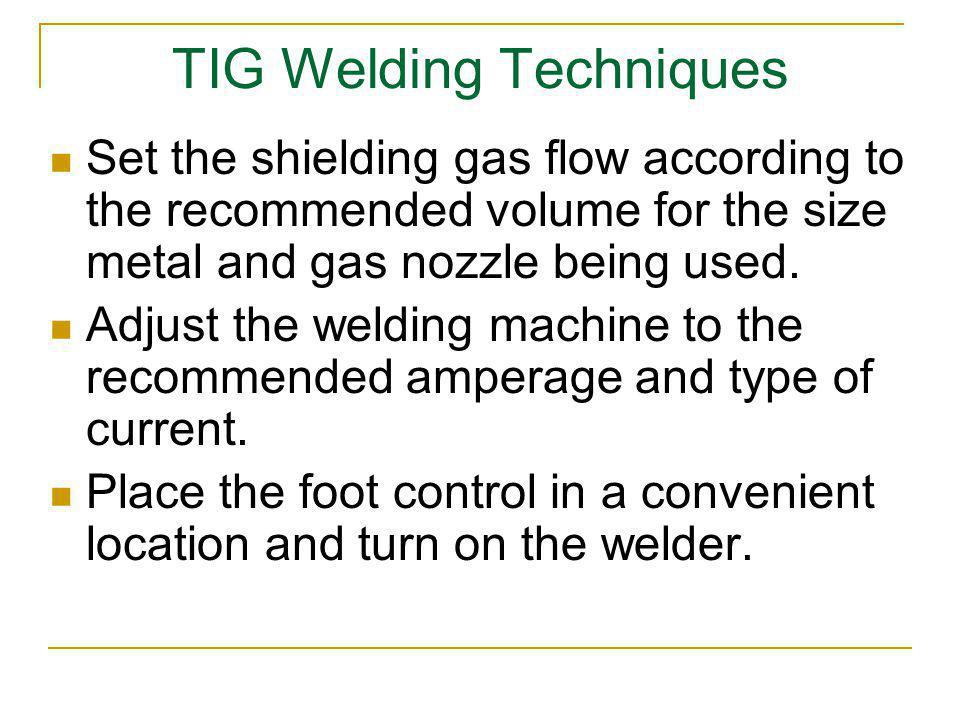 TIG Welding Techniques Set the shielding gas flow according to the recommended volume for the size metal and gas nozzle being used. Adjust the welding
