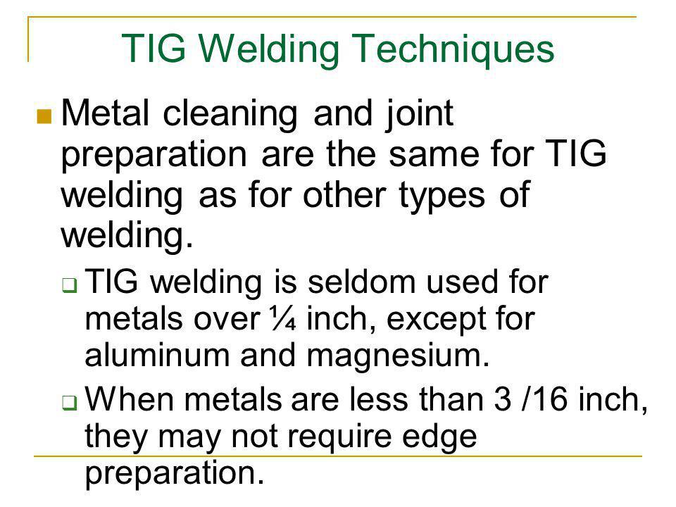 TIG Welding Techniques Metal cleaning and joint preparation are the same for TIG welding as for other types of welding. TIG welding is seldom used for