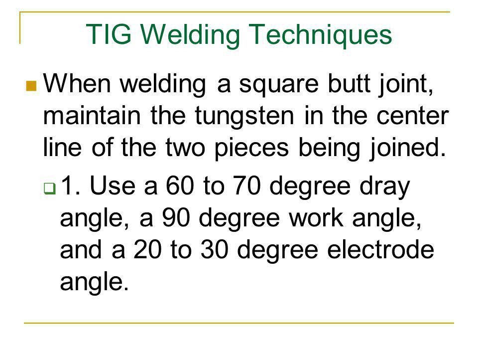 TIG Welding Techniques When welding a square butt joint, maintain the tungsten in the center line of the two pieces being joined. 1. Use a 60 to 70 de