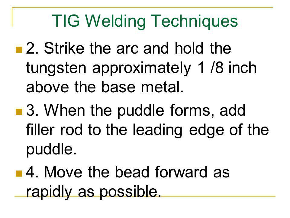 TIG Welding Techniques 2. Strike the arc and hold the tungsten approximately 1 /8 inch above the base metal. 3. When the puddle forms, add filler rod