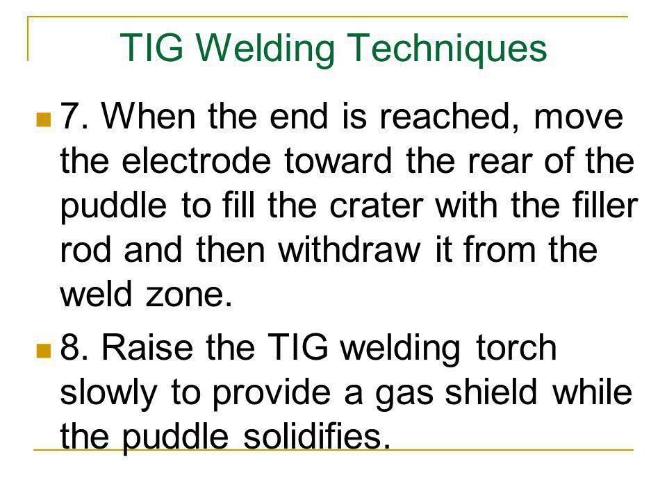 TIG Welding Techniques 7. When the end is reached, move the electrode toward the rear of the puddle to fill the crater with the filler rod and then wi