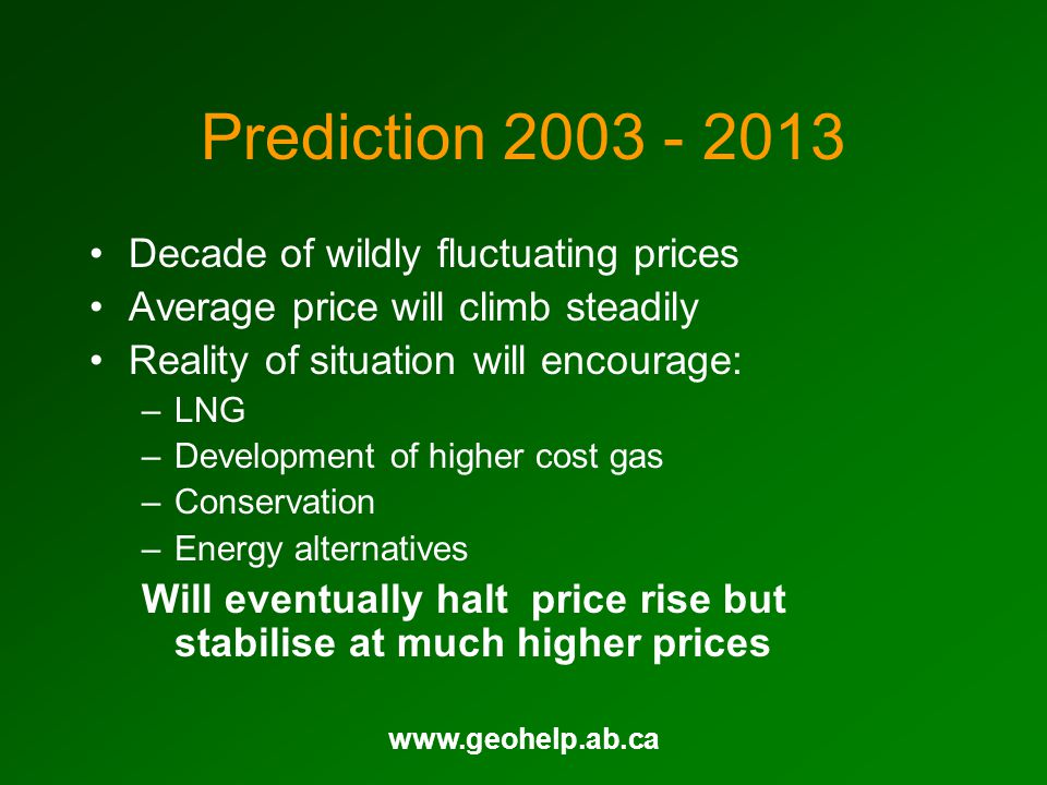 www.geohelp.ab.ca Prediction 2003 - 2013 Decade of wildly fluctuating prices Average price will climb steadily Reality of situation will encourage: –L