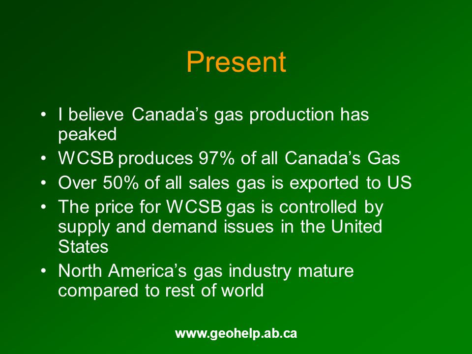 www.geohelp.ab.ca Present I believe Canadas gas production has peaked WCSB produces 97% of all Canadas Gas Over 50% of all sales gas is exported to US