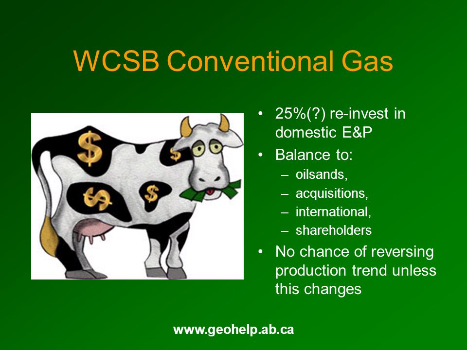 www.geohelp.ab.ca WCSB Conventional Gas 25%(?) re-invest in domestic E&P Balance to: –oilsands, –acquisitions, –international, –shareholders No chance