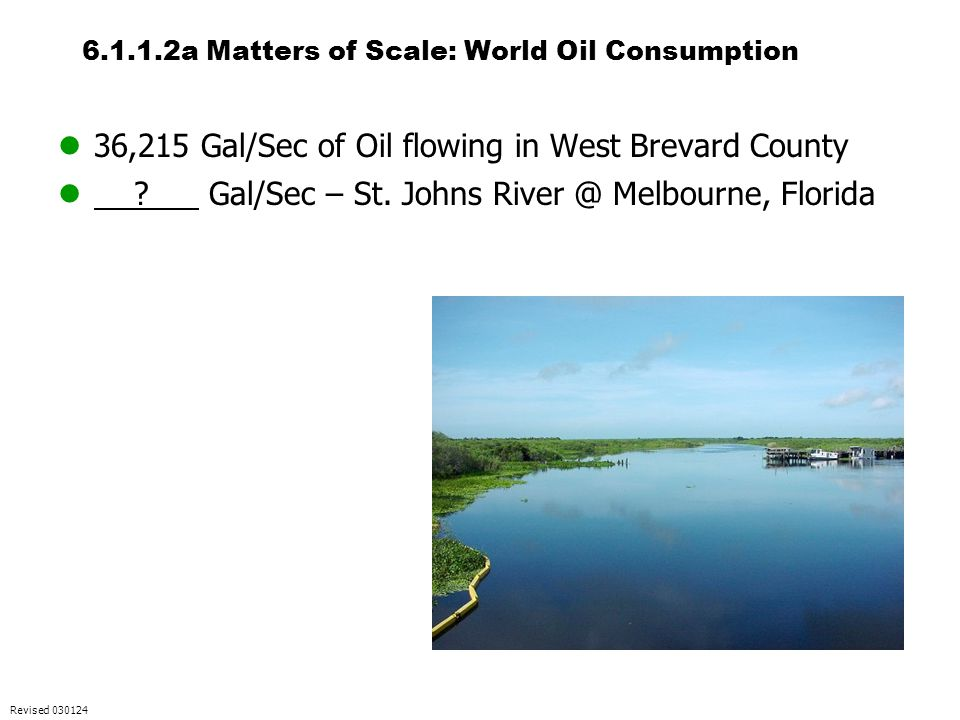 6.1.1.2a Matters of Scale: World Oil Consumption 36,215 Gal/Sec of Oil flowing in West Brevard County ? Gal/Sec – St. Johns River @ Melbourne, Florida
