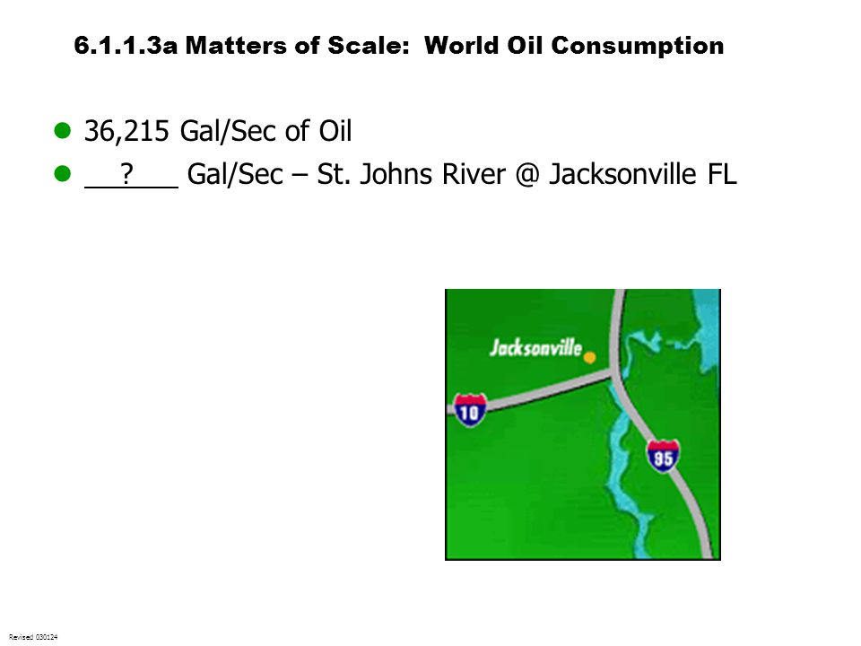 6.1.1.3a Matters of Scale: World Oil Consumption 36,215 Gal/Sec of Oil ? Gal/Sec – St. Johns River @ Jacksonville FL Revised 030124
