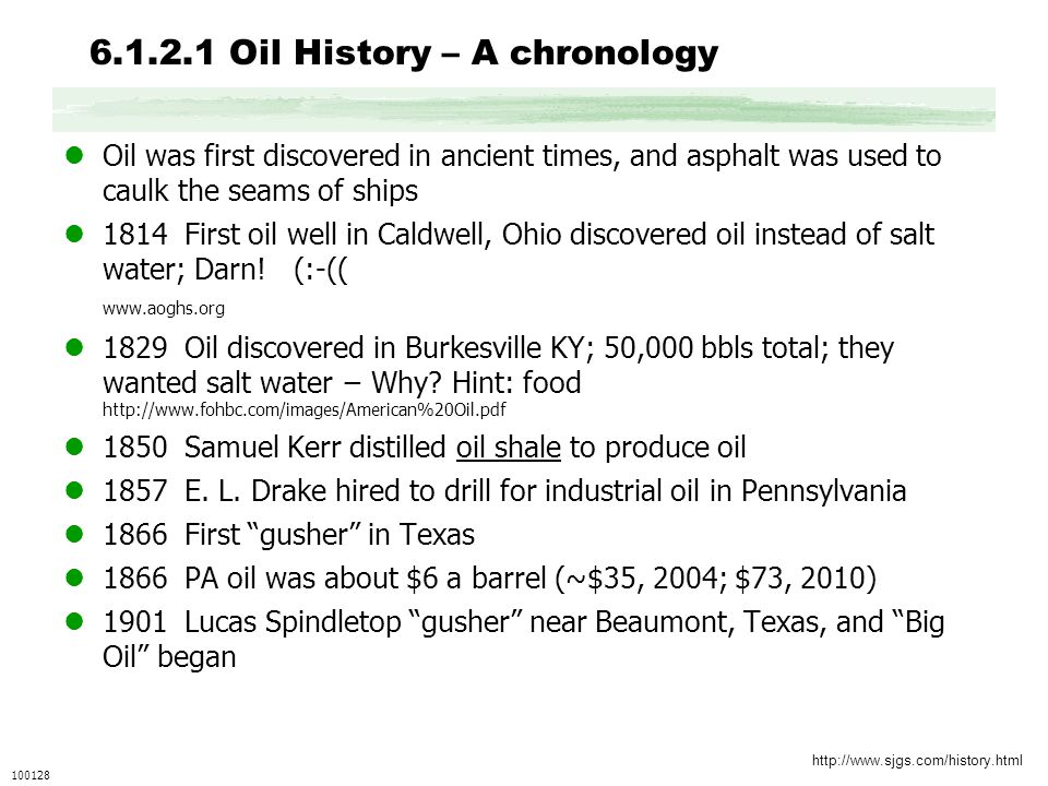 6.1.2.1 Oil History – A chronology Oil was first discovered in ancient times, and asphalt was used to caulk the seams of ships 1814 First oil well in Caldwell, Ohio discovered oil instead of salt water; Darn.
