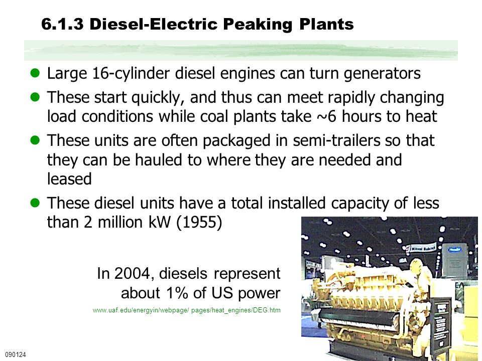 6.1.3 Diesel-Electric Peaking Plants Large 16-cylinder diesel engines can turn generators These start quickly, and thus can meet rapidly changing load conditions while coal plants take ~6 hours to heat These units are often packaged in semi-trailers so that they can be hauled to where they are needed and leased These diesel units have a total installed capacity of less than 2 million kW (1955) 090124 In 2004, diesels represent about 1% of US power www.uaf.edu/energyin/webpage/ pages/heat_engines/DEG.htm