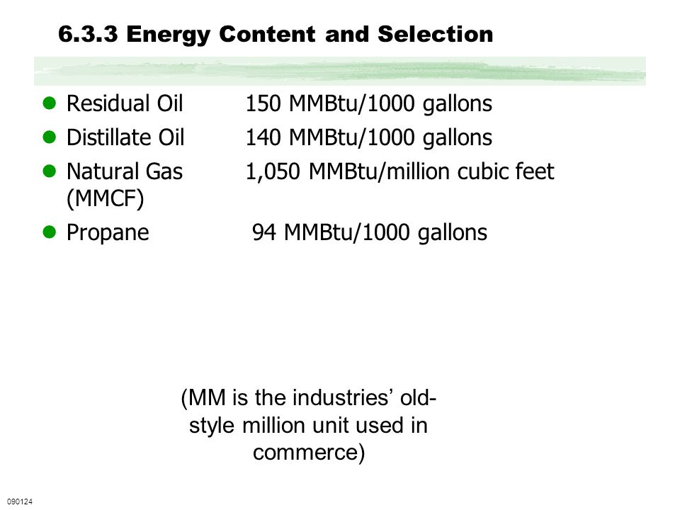 6.3.3 Energy Content and Selection Residual Oil150 MMBtu/1000 gallons Distillate Oil140 MMBtu/1000 gallons Natural Gas1,050 MMBtu/million cubic feet (MMCF) Propane 94 MMBtu/1000 gallons 090124 (MM is the industries old- style million unit used in commerce)