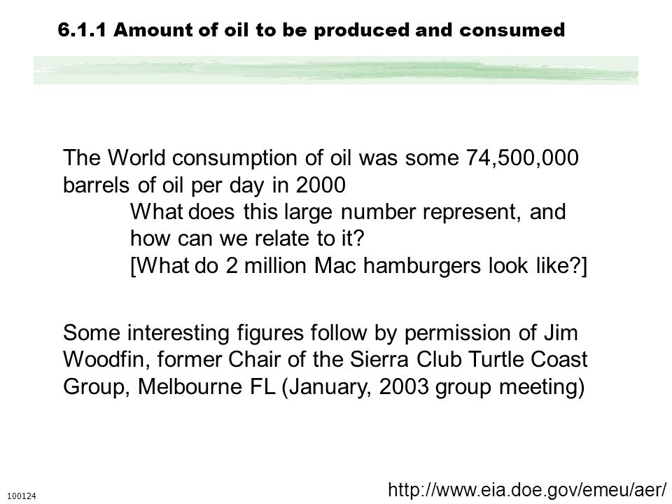 6.1.1 Amount of oil to be produced and consumed The World consumption of oil was some 74,500,000 barrels of oil per day in 2000 What does this large number represent, and how can we relate to it.