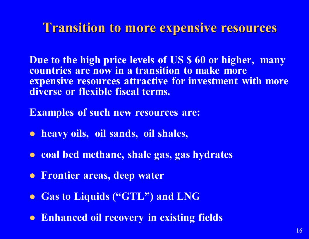 Transition to more expensive resources Due to the high price levels of US $ 60 or higher, many countries are now in a transition to make more expensive resources attractive for investment with more diverse or flexible fiscal terms.