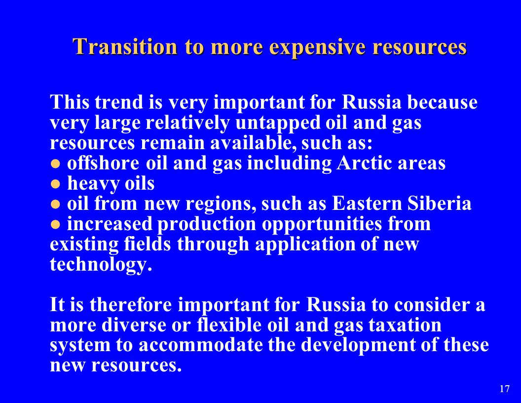 Transition to more expensive resources This trend is very important for Russia because very large relatively untapped oil and gas resources remain available, such as: offshore oil and gas including Arctic areas heavy oils oil from new regions, such as Eastern Siberia increased production opportunities from existing fields through application of new technology.