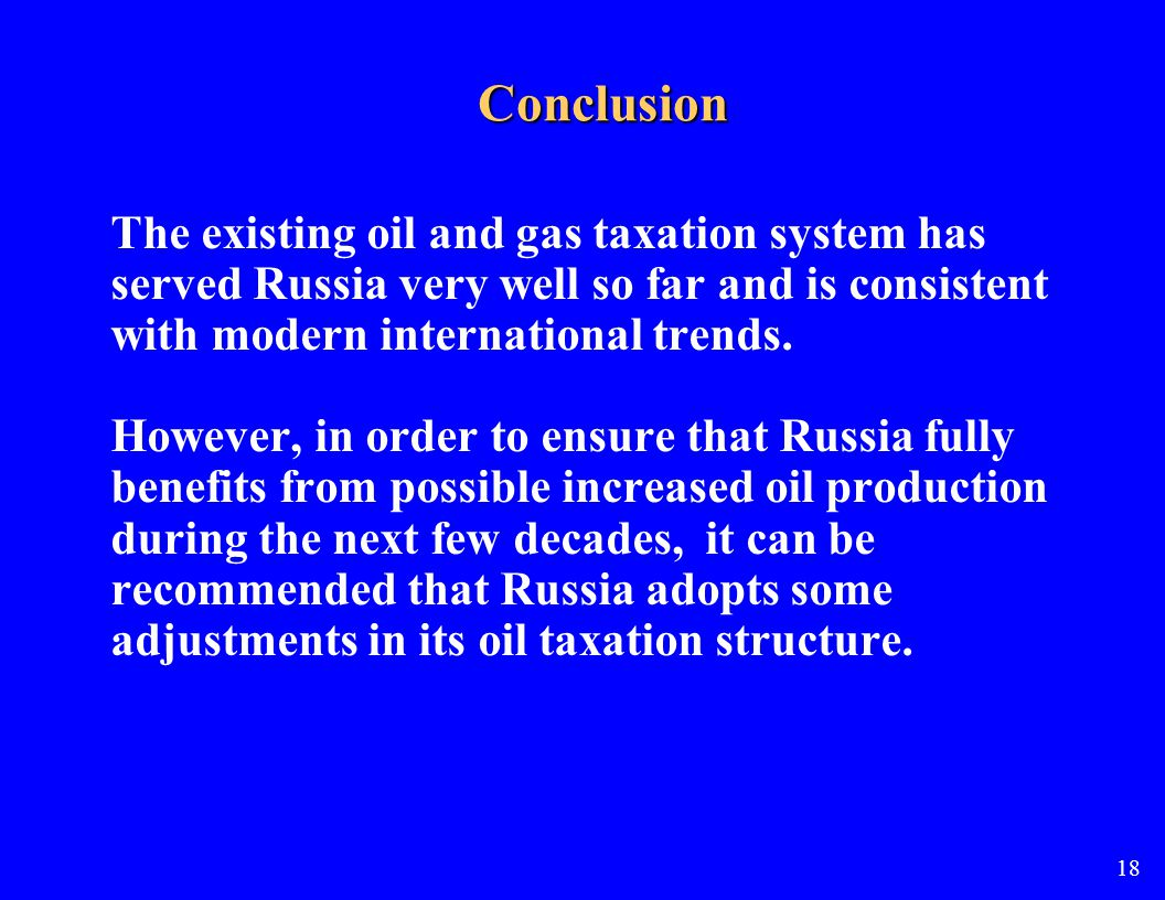 Conclusion The existing oil and gas taxation system has served Russia very well so far and is consistent with modern international trends.