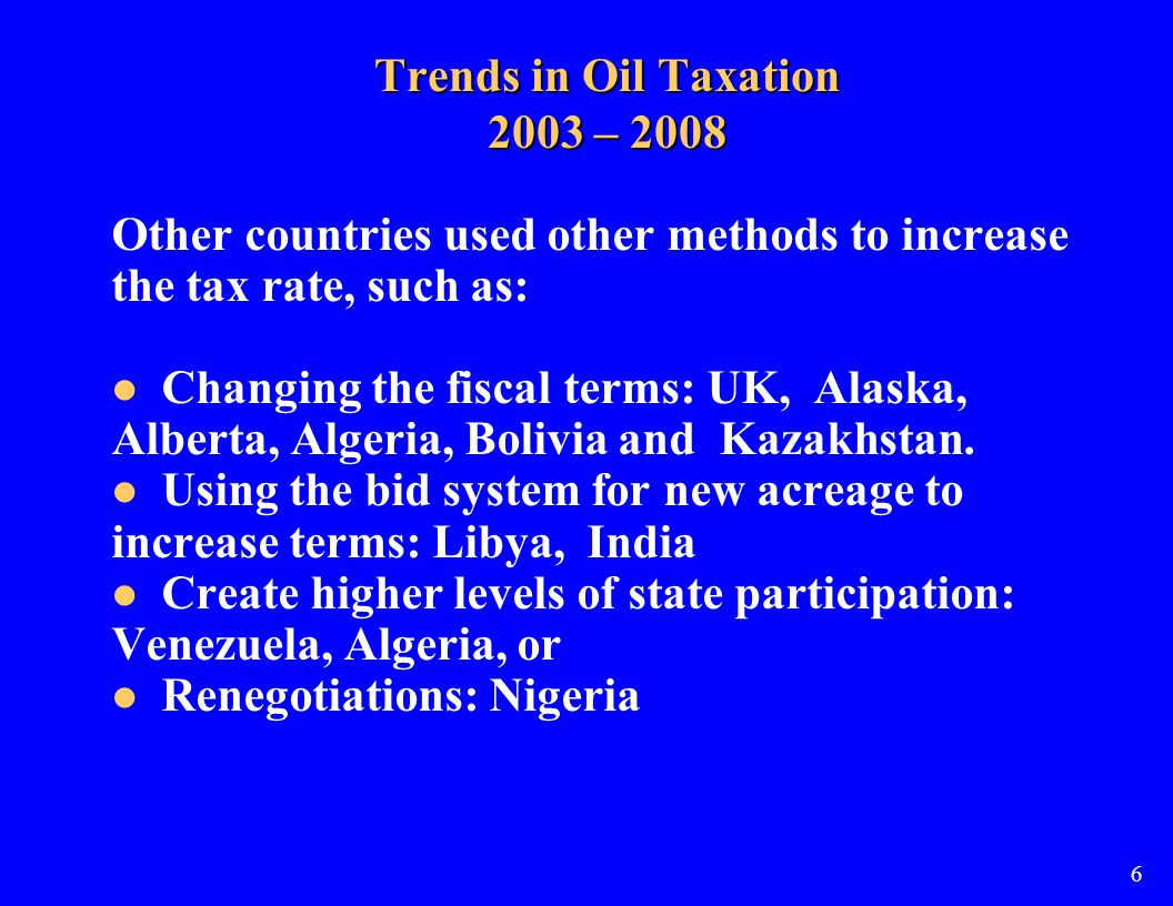 Trends in Oil Taxation 2003 – 2008 Other countries used other methods to increase the tax rate, such as: Changing the fiscal terms: UK, Alaska, Alberta, Algeria, Bolivia and Kazakhstan.