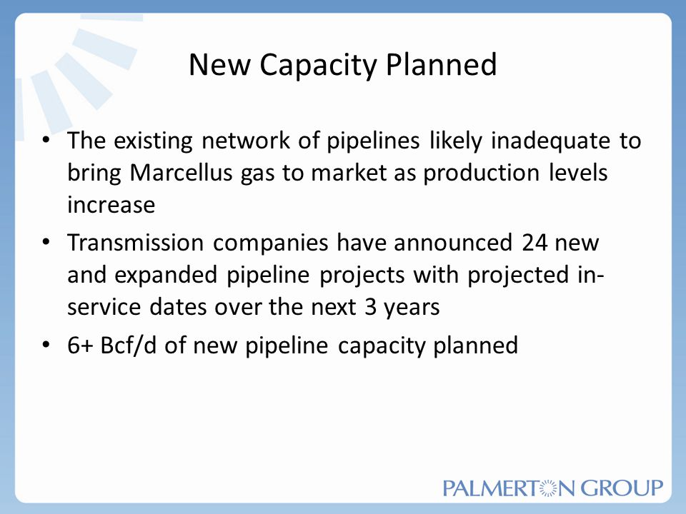 New Capacity Planned The existing network of pipelines likely inadequate to bring Marcellus gas to market as production levels increase Transmission c