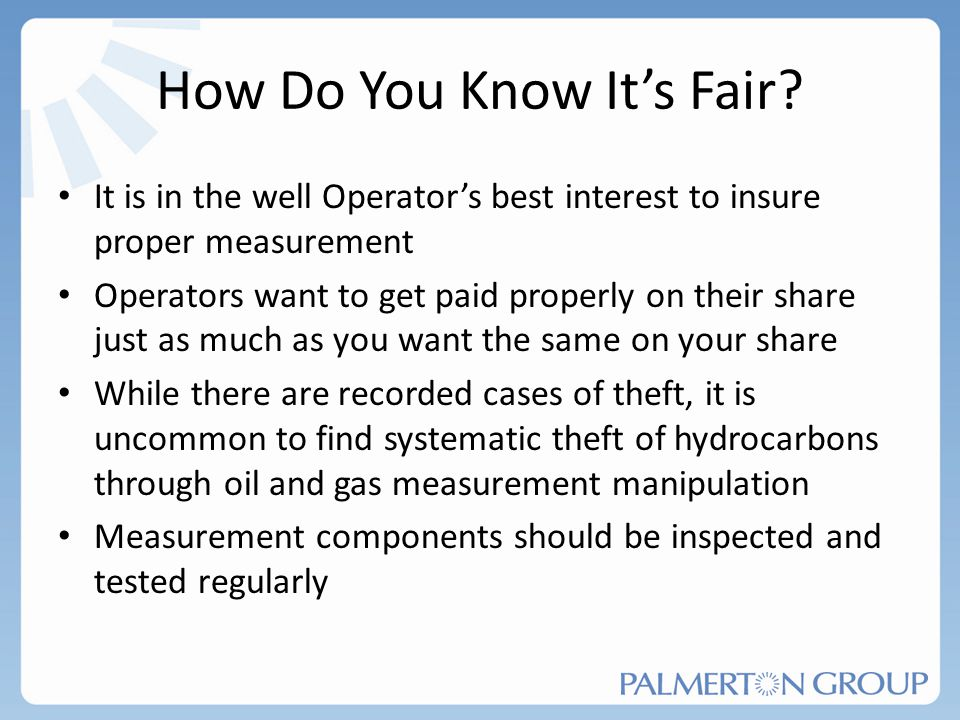 How Do You Know Its Fair? It is in the well Operators best interest to insure proper measurement Operators want to get paid properly on their share ju