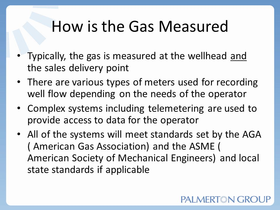 How is the Gas Measured Typically, the gas is measured at the wellhead and the sales delivery point There are various types of meters used for recordi
