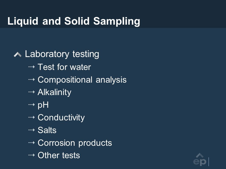 Liquid and Solid Sampling Laboratory testing Test for water Compositional analysis Alkalinity pH Conductivity Salts Corrosion products Other tests