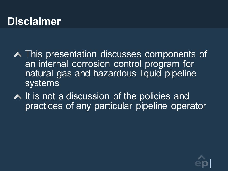 Disclaimer This presentation discusses components of an internal corrosion control program for natural gas and hazardous liquid pipeline systems It is