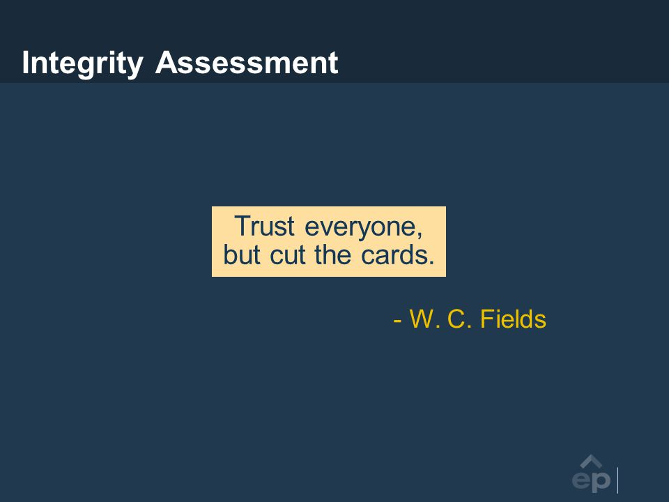 Integrity Assessment Trust everyone, but cut the cards. - W. C. Fields