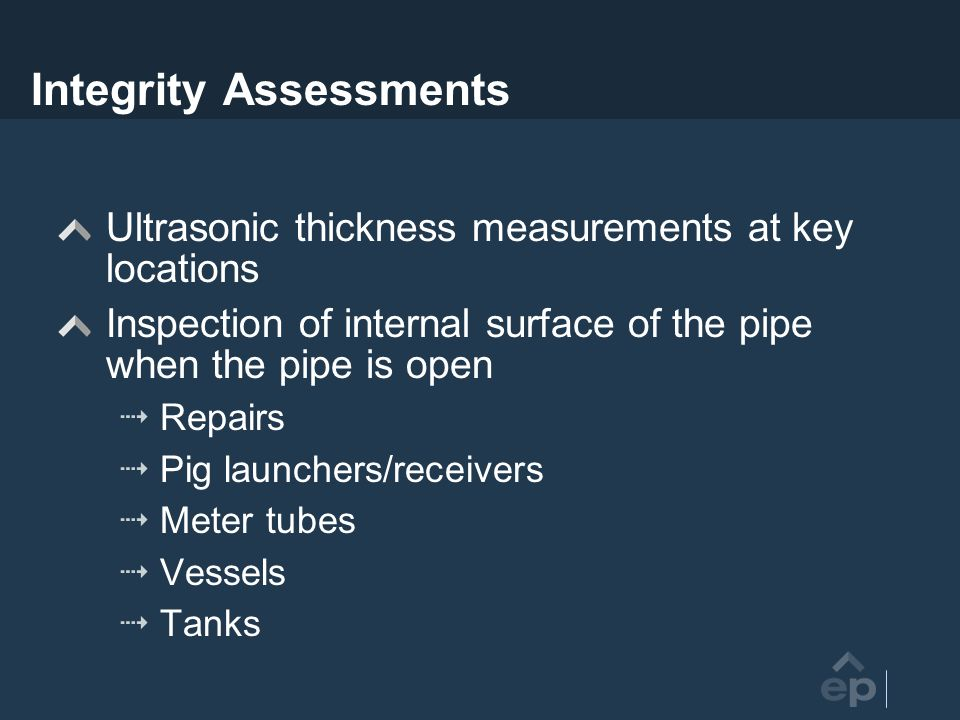 Integrity Assessments Ultrasonic thickness measurements at key locations Inspection of internal surface of the pipe when the pipe is open Repairs Pig